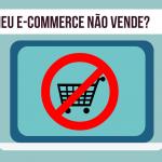 Por que meu e-commerce não vende ?