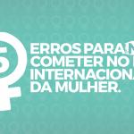 Dia Internacional Da Mulher – 5 erros para não cometer