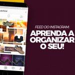 Feed do Instagram: aprenda a organizar o seu!